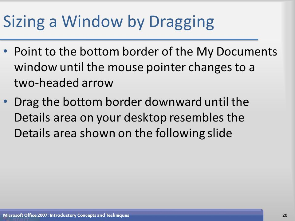 Sizing a Window by Dragging Point to the bottom border of the My Documents window until the mouse pointer changes to a two-headed arrow Drag the bottom border downward until the Details area on your desktop resembles the Details area shown on the following slide Microsoft Office 2007: Introductory Concepts and Techniques20