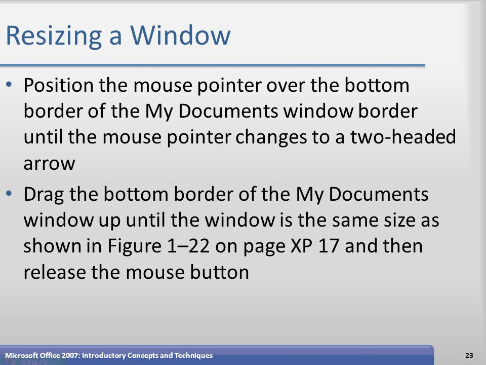 Resizing a Window Position the mouse pointer over the bottom border of the My Documents window border until the mouse pointer changes to a two-headed arrow Drag the bottom border of the My Documents window up until the window is the same size as shown in Figure 1–22 on page XP 17 and then release the mouse button Microsoft Office 2007: Introductory Concepts and Techniques23