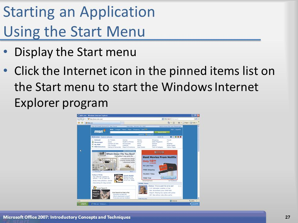 Starting an Application Using the Start Menu Display the Start menu Click the Internet icon in the pinned items list on the Start menu to start the Windows Internet Explorer program Microsoft Office 2007: Introductory Concepts and Techniques27