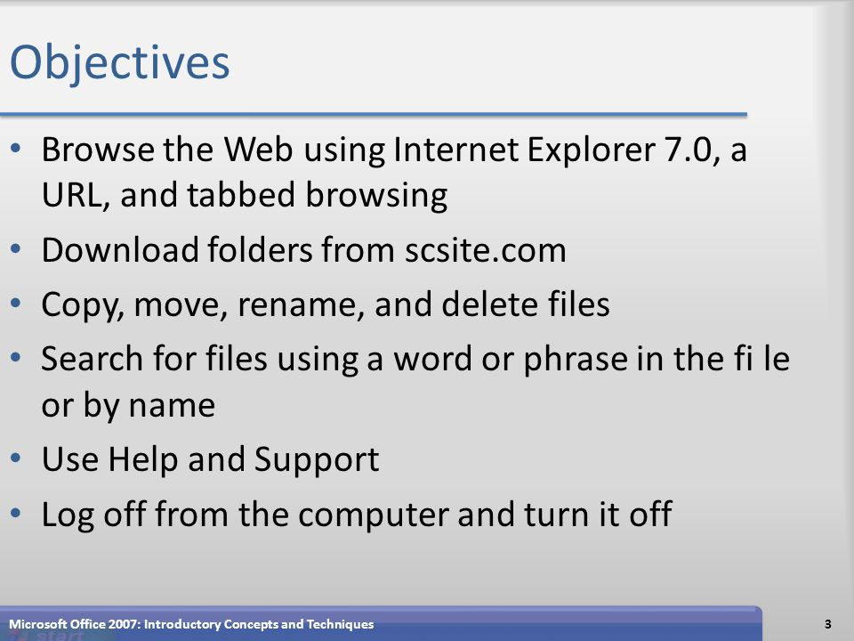 Objectives Browse the Web using Internet Explorer 7.0, a URL, and tabbed browsing Download folders from scsite.com Copy, move, rename, and delete files Search for files using a word or phrase in the fi le or by name Use Help and Support Log off from the computer and turn it off Microsoft Office 2007: Introductory Concepts and Techniques3