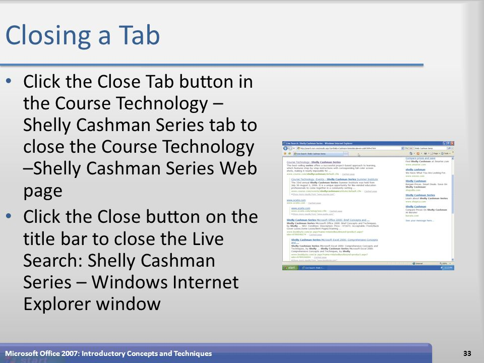 Closing a Tab Click the Close Tab button in the Course Technology – Shelly Cashman Series tab to close the Course Technology –Shelly Cashman Series Web page Click the Close button on the title bar to close the Live Search: Shelly Cashman Series – Windows Internet Explorer window Microsoft Office 2007: Introductory Concepts and Techniques33