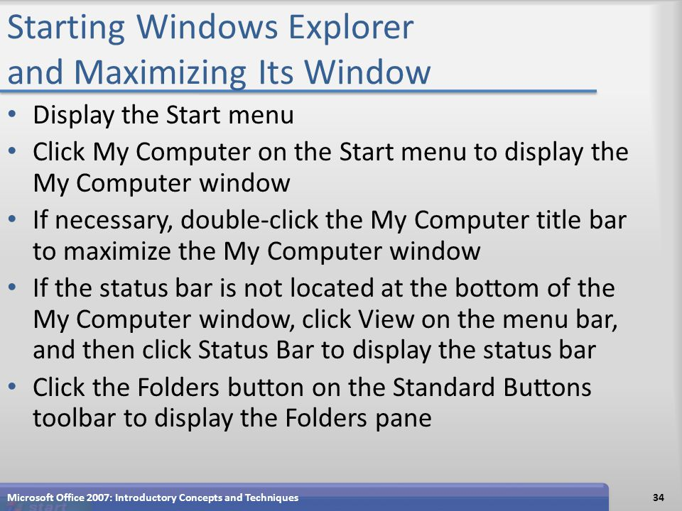 Starting Windows Explorer and Maximizing Its Window Display the Start menu Click My Computer on the Start menu to display the My Computer window If necessary, double-click the My Computer title bar to maximize the My Computer window If the status bar is not located at the bottom of the My Computer window, click View on the menu bar, and then click Status Bar to display the status bar Click the Folders button on the Standard Buttons toolbar to display the Folders pane Microsoft Office 2007: Introductory Concepts and Techniques34