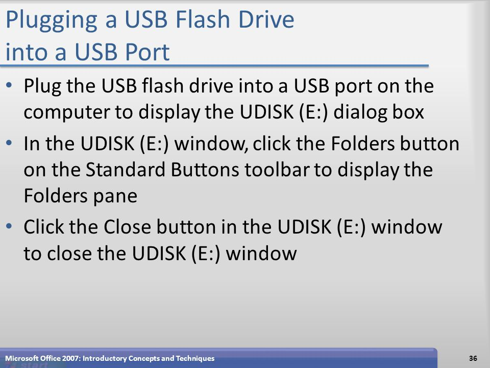 Plugging a USB Flash Drive into a USB Port Plug the USB flash drive into a USB port on the computer to display the UDISK (E:) dialog box In the UDISK (E:) window, click the Folders button on the Standard Buttons toolbar to display the Folders pane Click the Close button in the UDISK (E:) window to close the UDISK (E:) window Microsoft Office 2007: Introductory Concepts and Techniques36