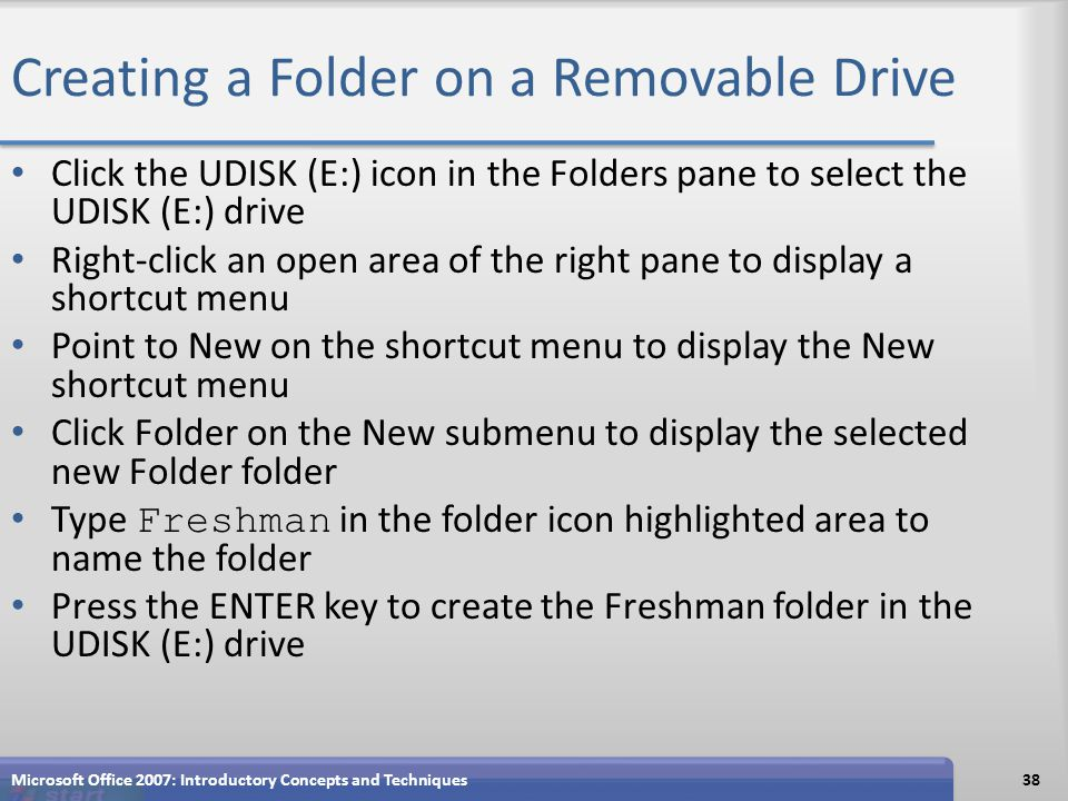 Creating a Folder on a Removable Drive Click the UDISK (E:) icon in the Folders pane to select the UDISK (E:) drive Right-click an open area of the right pane to display a shortcut menu Point to New on the shortcut menu to display the New shortcut menu Click Folder on the New submenu to display the selected new Folder folder Type Freshman in the folder icon highlighted area to name the folder Press the ENTER key to create the Freshman folder in the UDISK (E:) drive Microsoft Office 2007: Introductory Concepts and Techniques38