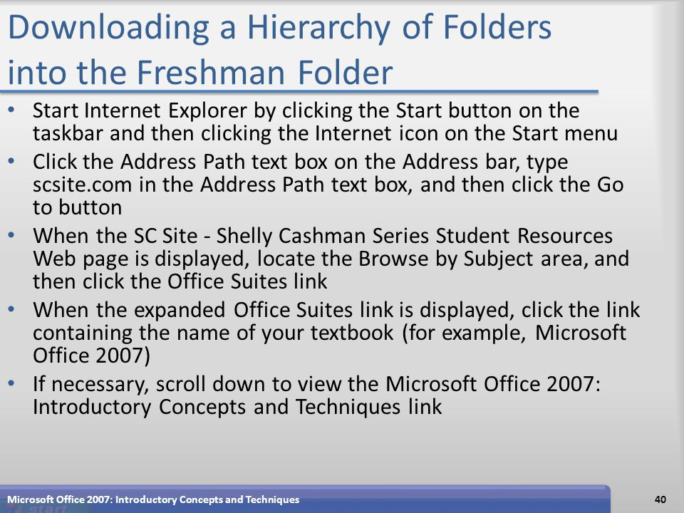 Downloading a Hierarchy of Folders into the Freshman Folder Start Internet Explorer by clicking the Start button on the taskbar and then clicking the Internet icon on the Start menu Click the Address Path text box on the Address bar, type scsite.com in the Address Path text box, and then click the Go to button When the SC Site - Shelly Cashman Series Student Resources Web page is displayed, locate the Browse by Subject area, and then click the Office Suites link When the expanded Office Suites link is displayed, click the link containing the name of your textbook (for example, Microsoft Office 2007) If necessary, scroll down to view the Microsoft Office 2007: Introductory Concepts and Techniques link Microsoft Office 2007: Introductory Concepts and Techniques40