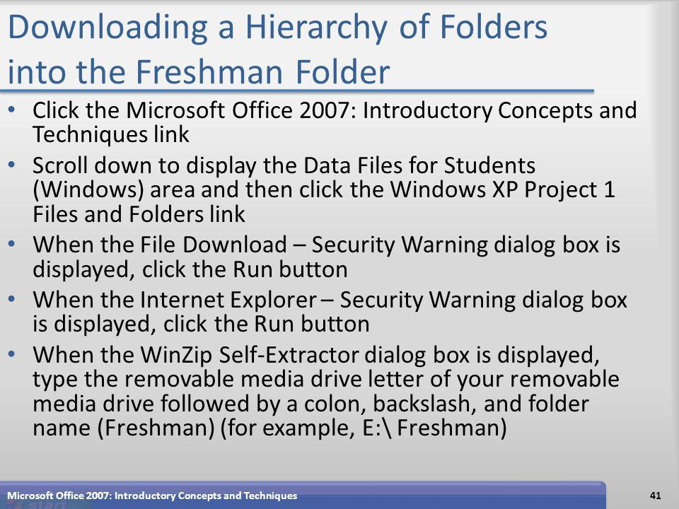 Downloading a Hierarchy of Folders into the Freshman Folder Click the Microsoft Office 2007: Introductory Concepts and Techniques link Scroll down to display the Data Files for Students (Windows) area and then click the Windows XP Project 1 Files and Folders link When the File Download – Security Warning dialog box is displayed, click the Run button When the Internet Explorer – Security Warning dialog box is displayed, click the Run button When the WinZip Self-Extractor dialog box is displayed, type the removable media drive letter of your removable media drive followed by a colon, backslash, and folder name (Freshman) (for example, E:\ Freshman) Microsoft Office 2007: Introductory Concepts and Techniques41