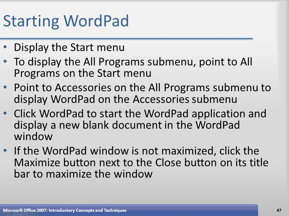 Starting WordPad Display the Start menu To display the All Programs submenu, point to All Programs on the Start menu Point to Accessories on the All Programs submenu to display WordPad on the Accessories submenu Click WordPad to start the WordPad application and display a new blank document in the WordPad window If the WordPad window is not maximized, click the Maximize button next to the Close button on its title bar to maximize the window Microsoft Office 2007: Introductory Concepts and Techniques47