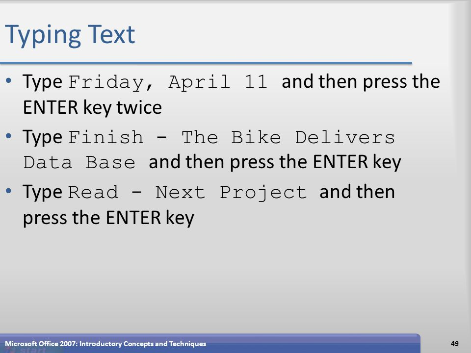 Typing Text Type Friday, April 11 and then press the ENTER key twice Type Finish - The Bike Delivers Data Base and then press the ENTER key Type Read - Next Project and then press the ENTER key Microsoft Office 2007: Introductory Concepts and Techniques49