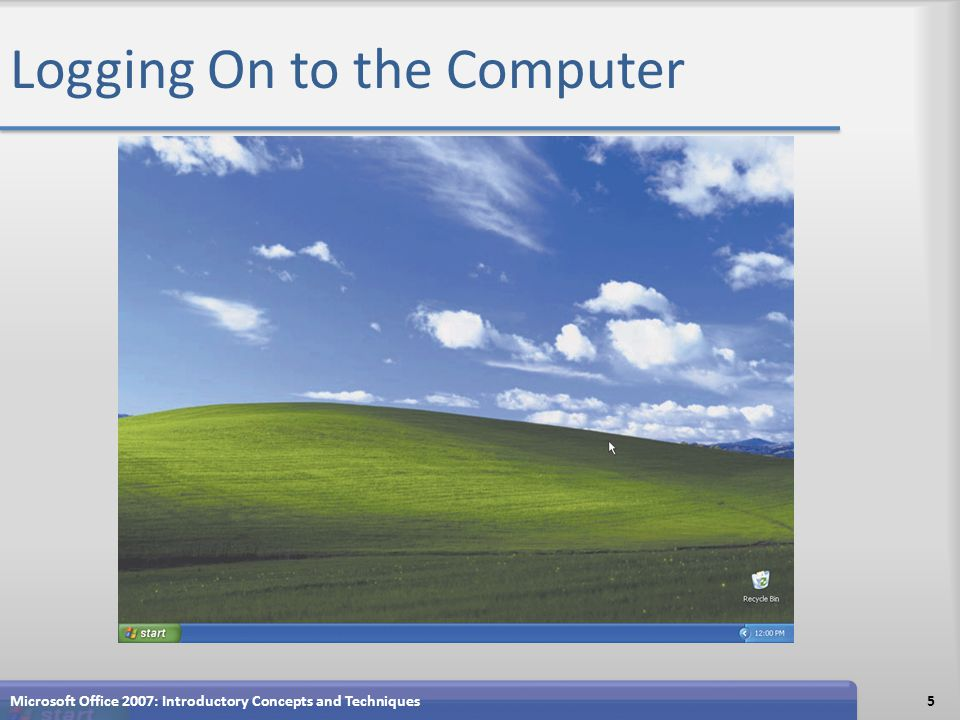 Logging On to the Computer Microsoft Office 2007: Introductory Concepts and Techniques5