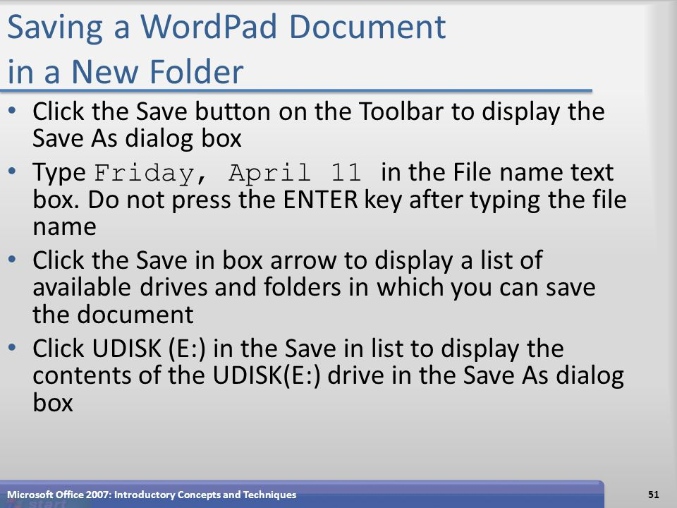 Saving a WordPad Document in a New Folder Click the Save button on the Toolbar to display the Save As dialog box Type Friday, April 11 in the File nam