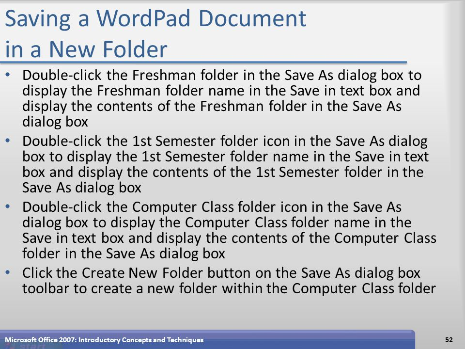 Saving a WordPad Document in a New Folder Double-click the Freshman folder in the Save As dialog box to display the Freshman folder name in the Save in text box and display the contents of the Freshman folder in the Save As dialog box Double-click the 1st Semester folder icon in the Save As dialog box to display the 1st Semester folder name in the Save in text box and display the contents of the 1st Semester folder in the Save As dialog box Double-click the Computer Class folder icon in the Save As dialog box to display the Computer Class folder name in the Save in text box and display the contents of the Computer Class folder in the Save As dialog box Click the Create New Folder button on the Save As dialog box toolbar to create a new folder within the Computer Class folder Microsoft Office 2007: Introductory Concepts and Techniques52