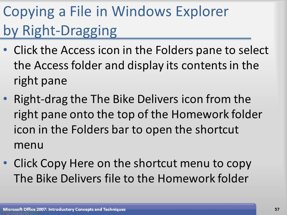 Copying a File in Windows Explorer by Right-Dragging Click the Access icon in the Folders pane to select the Access folder and display its contents in