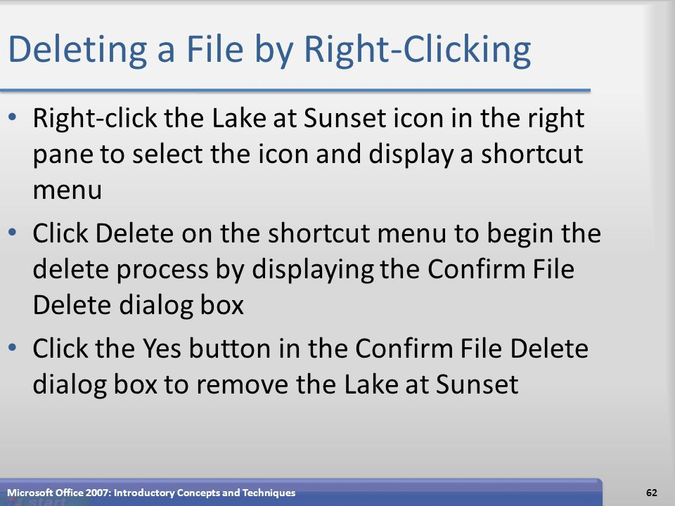 Deleting a File by Right-Clicking Right-click the Lake at Sunset icon in the right pane to select the icon and display a shortcut menu Click Delete on the shortcut menu to begin the delete process by displaying the Confirm File Delete dialog box Click the Yes button in the Confirm File Delete dialog box to remove the Lake at Sunset Microsoft Office 2007: Introductory Concepts and Techniques62
