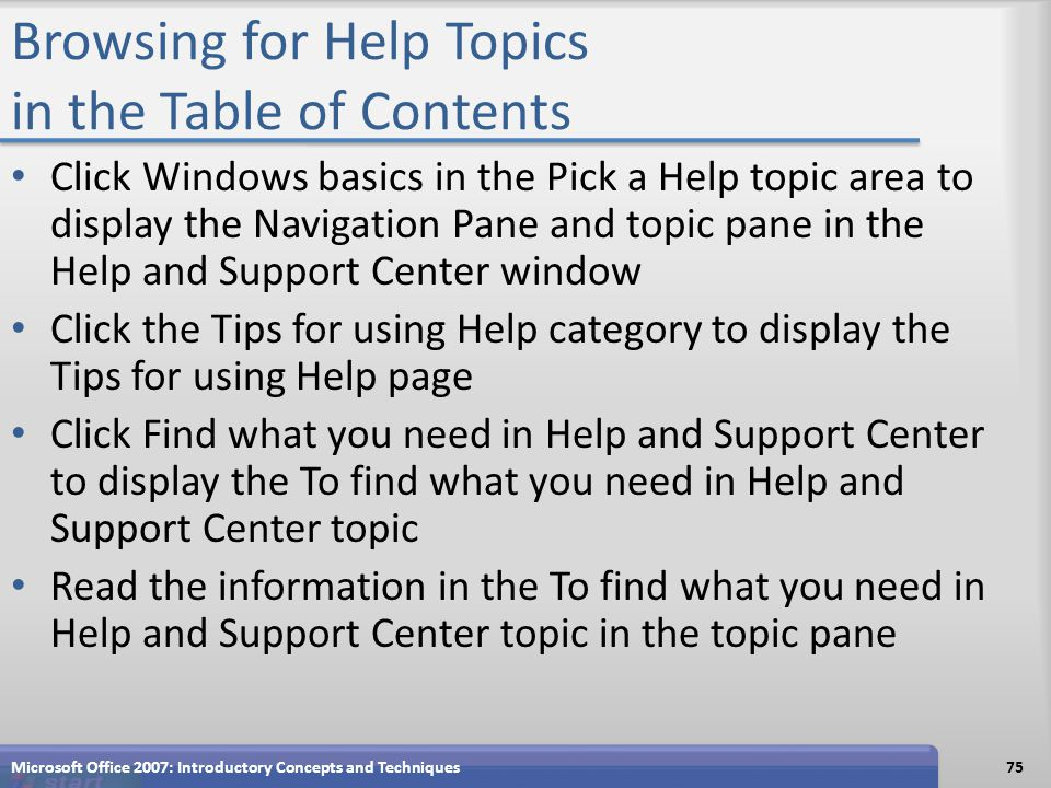 Browsing for Help Topics in the Table of Contents Click Windows basics in the Pick a Help topic area to display the Navigation Pane and topic pane in the Help and Support Center window Click the Tips for using Help category to display the Tips for using Help page Click Find what you need in Help and Support Center to display the To find what you need in Help and Support Center topic Read the information in the To find what you need in Help and Support Center topic in the topic pane Microsoft Office 2007: Introductory Concepts and Techniques75