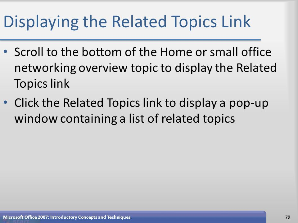 Displaying the Related Topics Link Scroll to the bottom of the Home or small office networking overview topic to display the Related Topics link Click the Related Topics link to display a pop-up window containing a list of related topics Microsoft Office 2007: Introductory Concepts and Techniques79