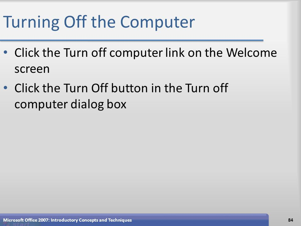 Turning Off the Computer Click the Turn off computer link on the Welcome screen Click the Turn Off button in the Turn off computer dialog box Microsof