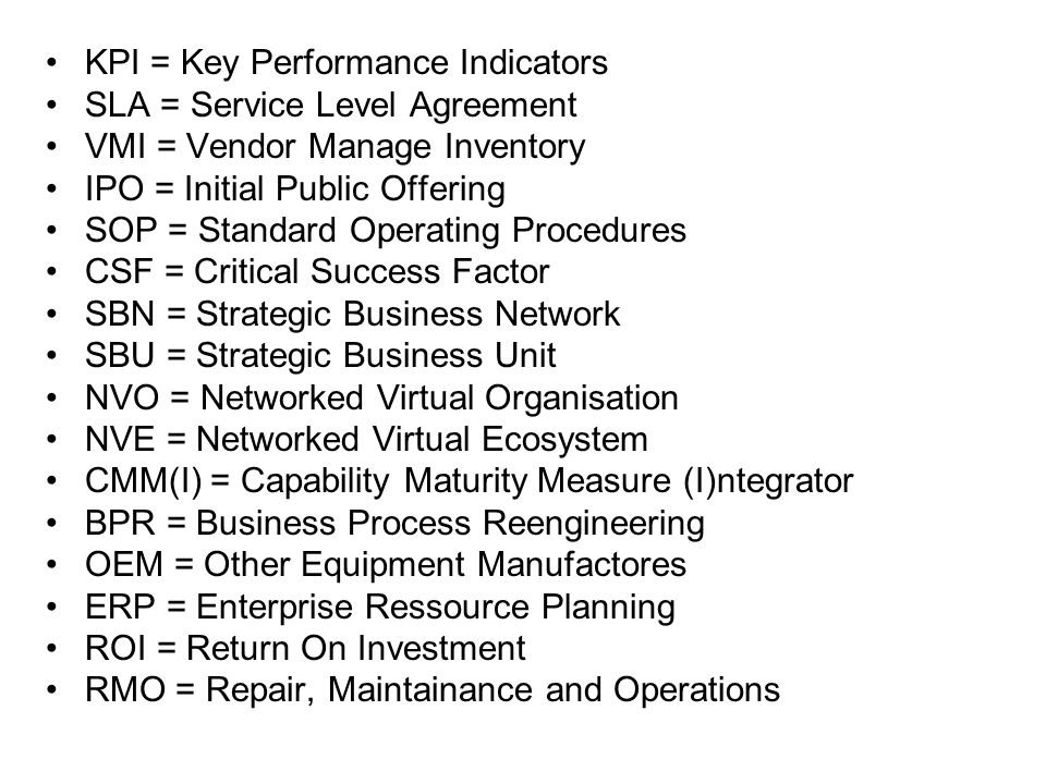 KPI = Key Performance Indicators SLA = Service Level Agreement VMI = Vendor Manage Inventory IPO = Initial Public Offering SOP = Standard Operating Procedures CSF = Critical Success Factor SBN = Strategic Business Network SBU = Strategic Business Unit NVO = Networked Virtual Organisation NVE = Networked Virtual Ecosystem CMM(I) = Capability Maturity Measure (I)ntegrator BPR = Business Process Reengineering OEM = Other Equipment Manufactores ERP = Enterprise Ressource Planning ROI = Return On Investment RMO = Repair, Maintainance and Operations