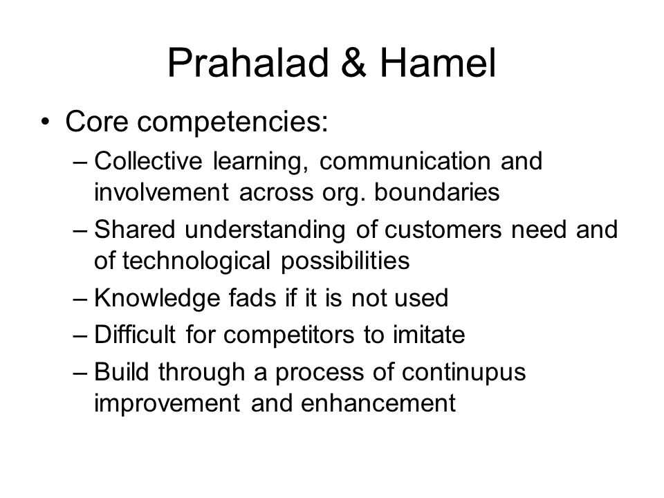 Prahalad & Hamel Core competencies: –Collective learning, communication and involvement across org.