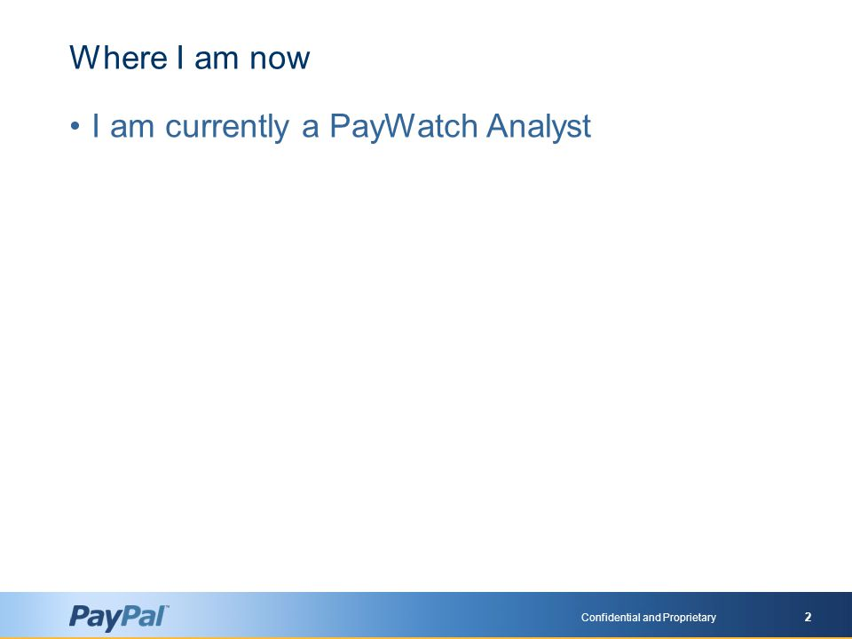 Confidential and Proprietary 2 Where I am now I am currently a PayWatch Analyst