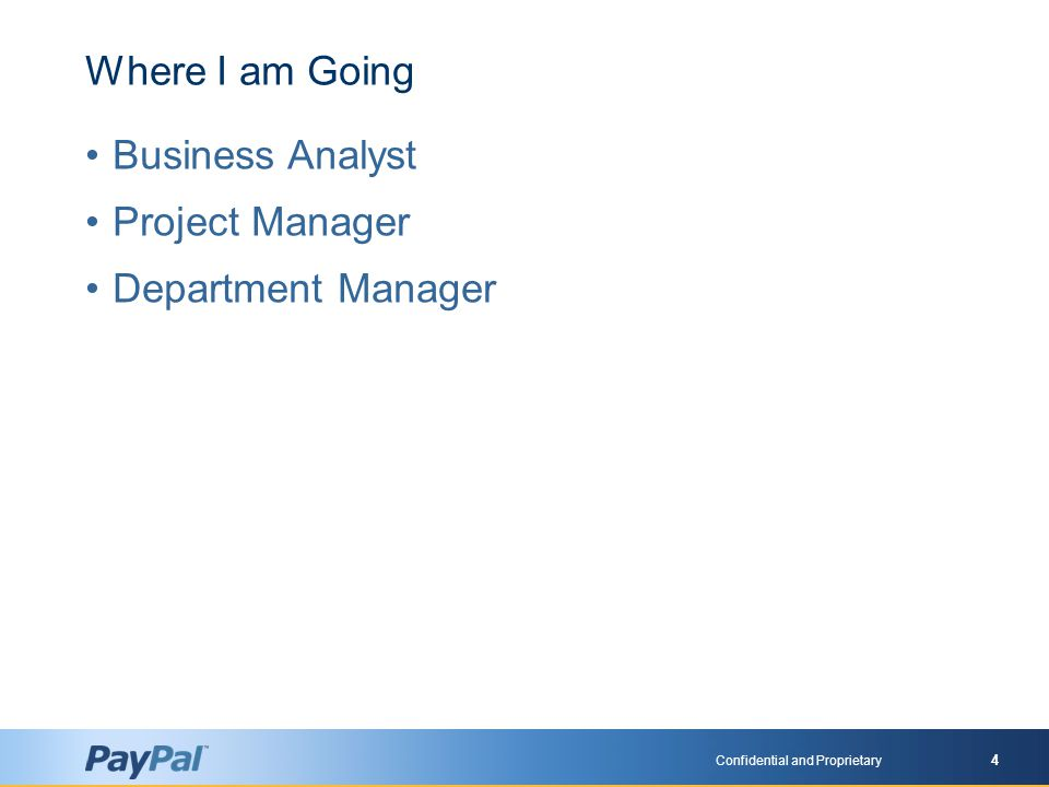 Confidential and Proprietary 4 Where I am Going Business Analyst Project Manager Department Manager