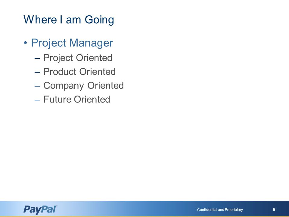 Confidential and Proprietary 6 Where I am Going Project Manager –Project Oriented –Product Oriented –Company Oriented –Future Oriented