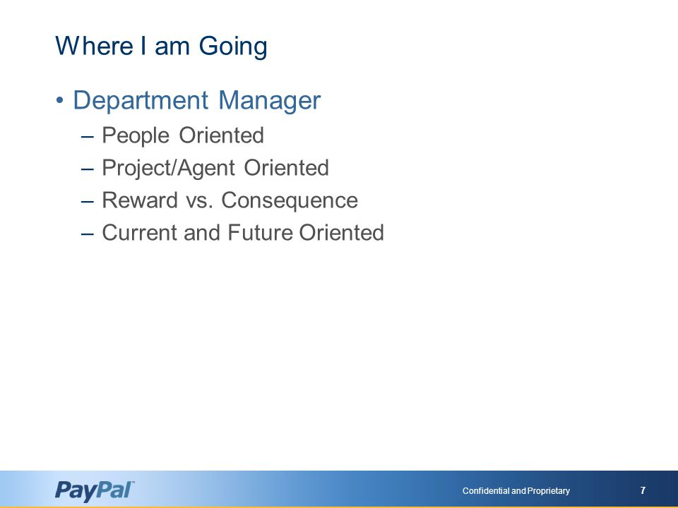 Confidential and Proprietary 7 Where I am Going Department Manager –People Oriented –Project/Agent Oriented –Reward vs.