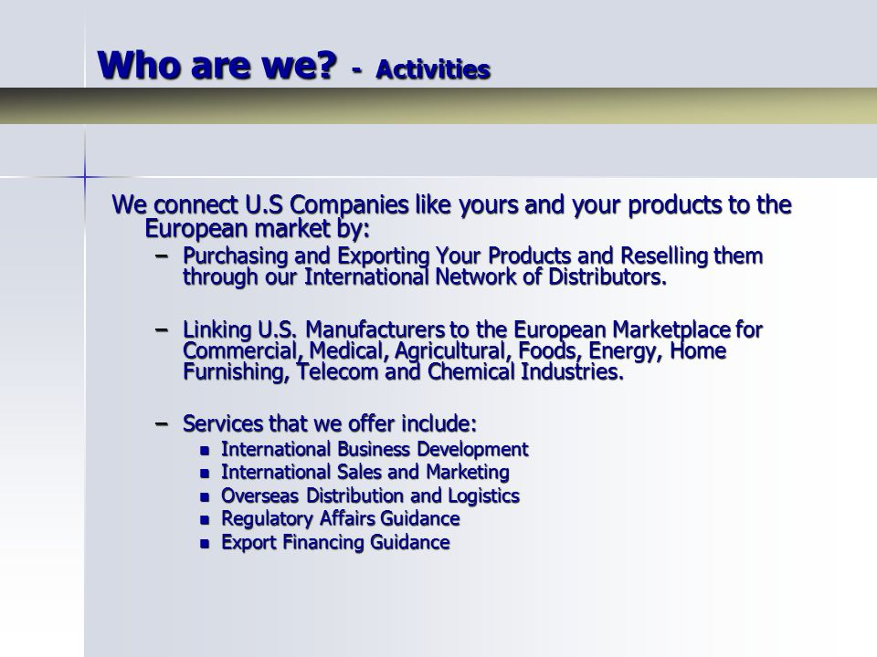 Who are we? - Activities We connect U.S Companies like yours and your products to the European market by: –Purchasing and Exporting Your Products and