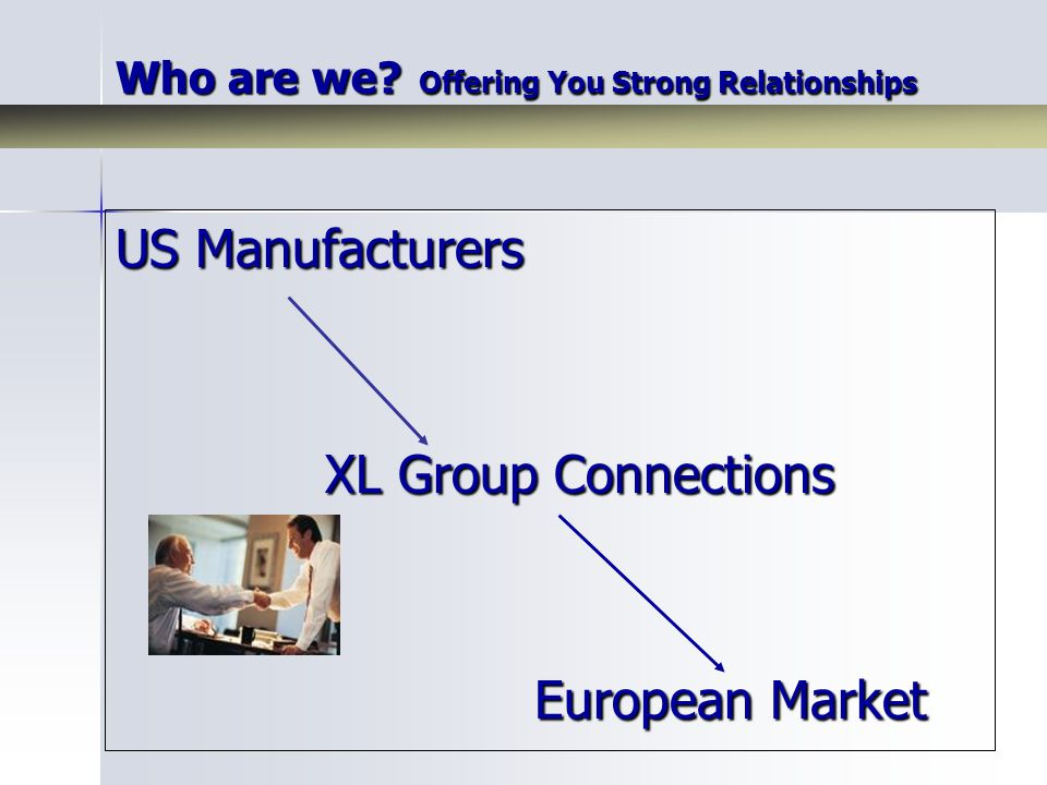 US Manufacturers XL Group Connections European Market Who are we? Offering You Strong Relationships
