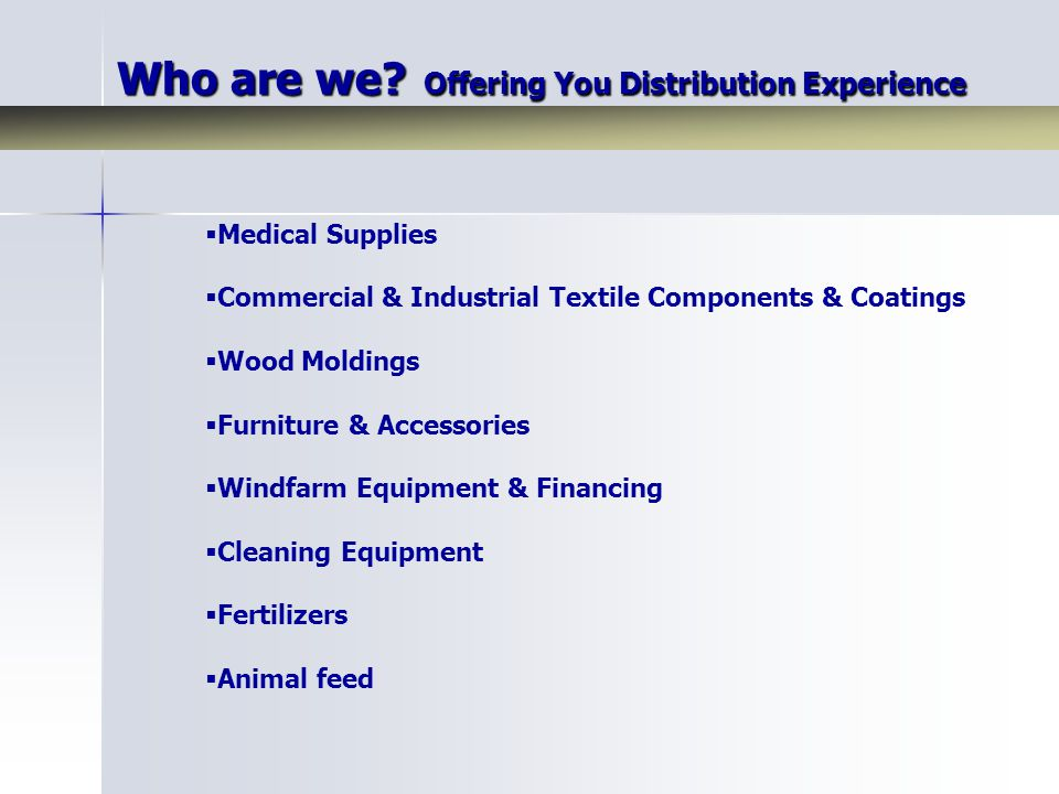 Who are we? Offering You Distribution Experience  Medical Supplies  Commercial & Industrial Textile Components & Coatings  Wood Moldings  Furnitur