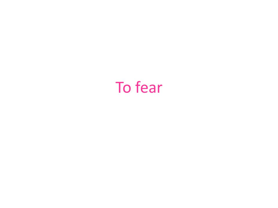 To fear