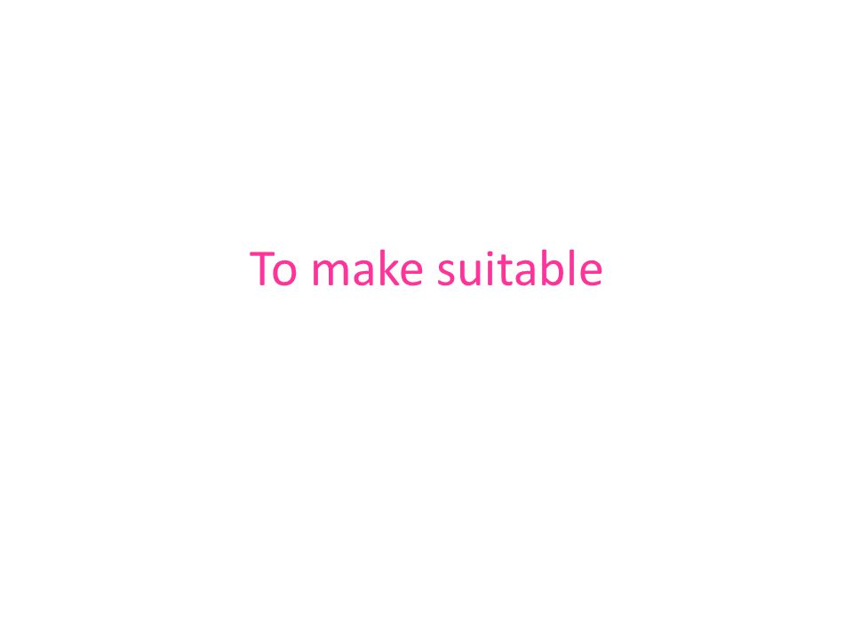 To make suitable