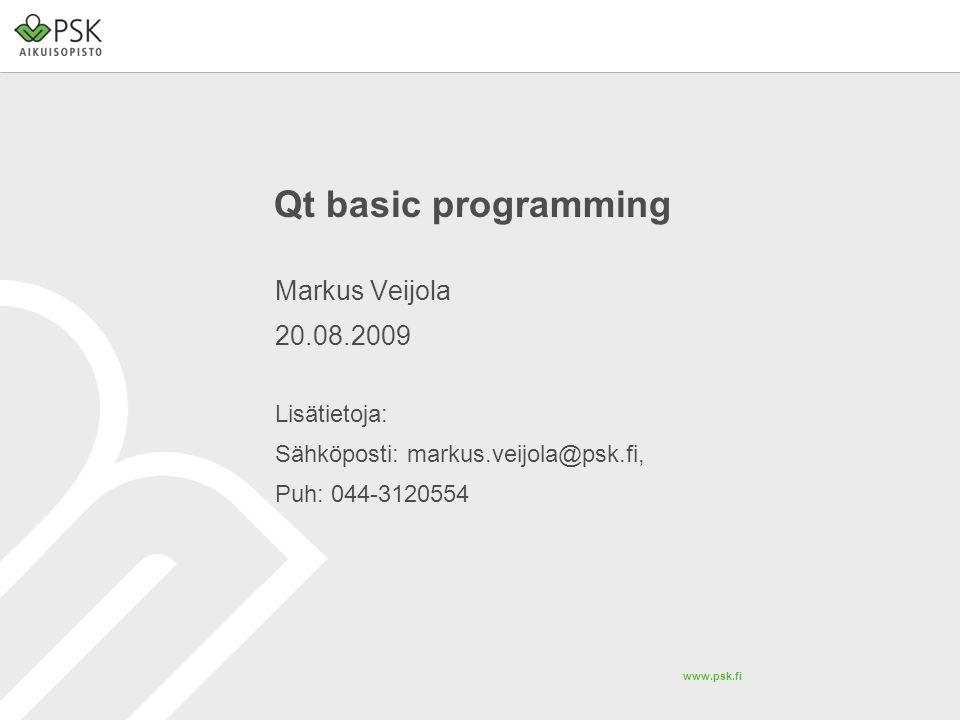 www.psk.fi Qt basic programming Markus Veijola 20.08.2009 Lisätietoja: Sähköposti: markus.veijola@psk.fi, Puh: 044-3120554