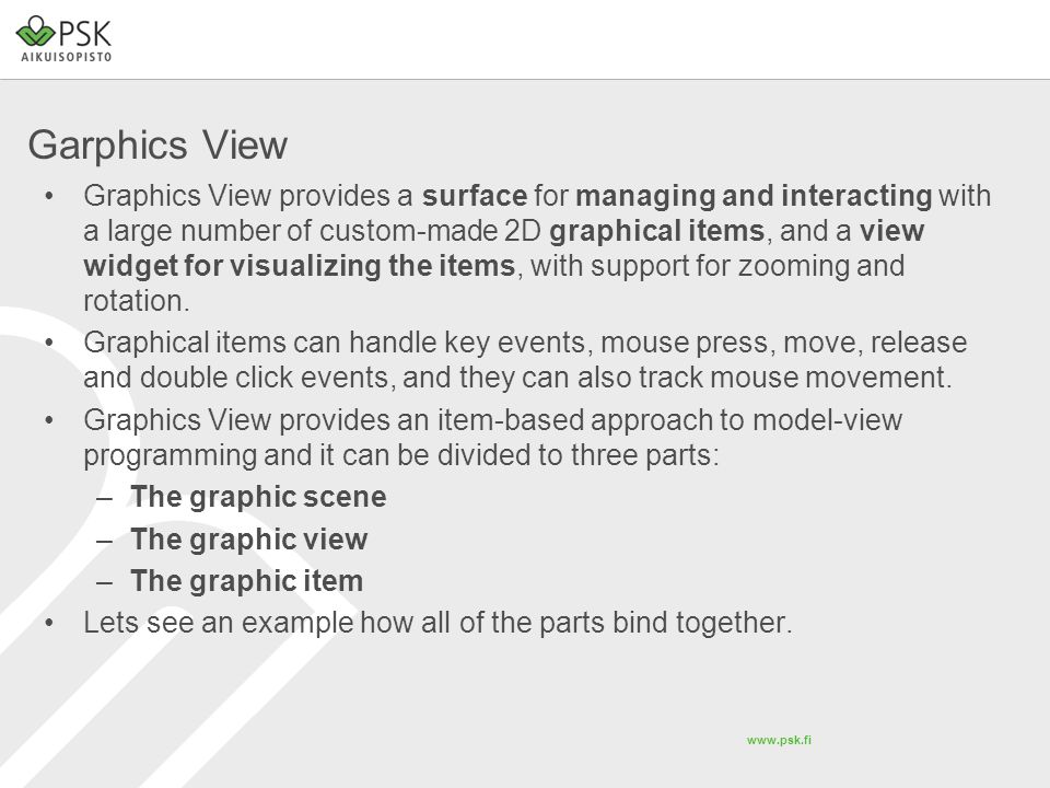 www.psk.fi Garphics View Graphics View provides a surface for managing and interacting with a large number of custom-made 2D graphical items, and a view widget for visualizing the items, with support for zooming and rotation.