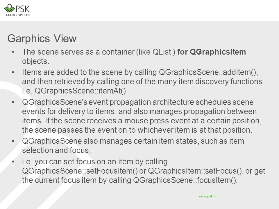 Garphics View The scene serves as a container (like QList ) for QGraphicsItem objects.