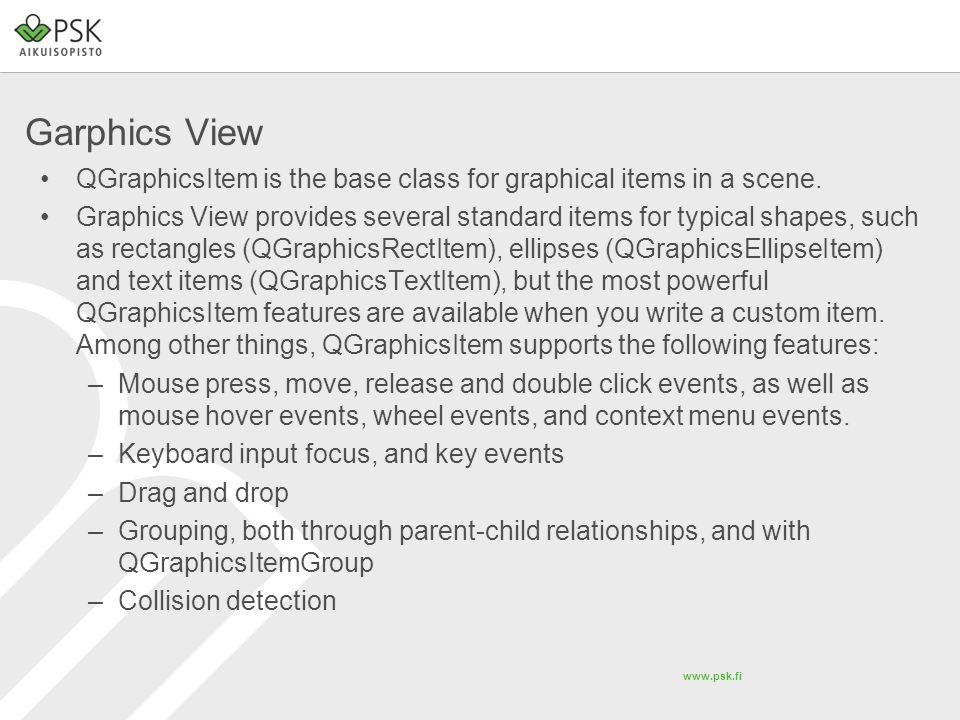 www.psk.fi Garphics View QGraphicsItem is the base class for graphical items in a scene.