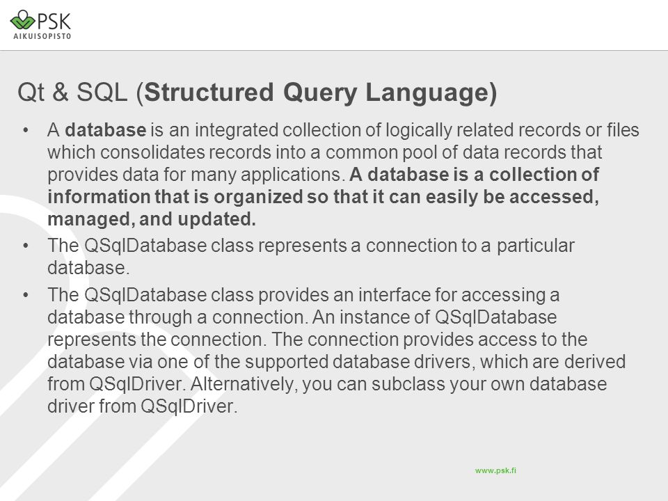 www.psk.fi Qt & SQL (Structured Query Language) QSqlTableModel* tableModel = new QSqlTableModel(this,db.getDataBase()); //Tell what table you want to use tableModel->setTable( studentinfo ); //Set the sorting rule…we sort by firstname (STUDENT_FIRSTNAME, LASTNAME etc.