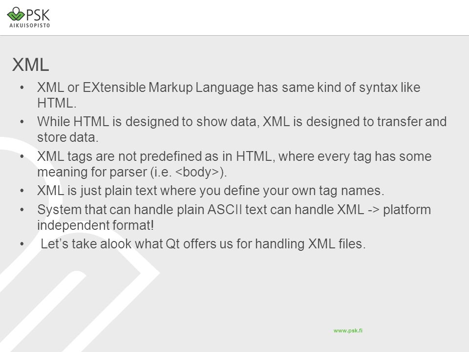 www.psk.fi XML XML or EXtensible Markup Language has same kind of syntax like HTML. While HTML is designed to show data, XML is designed to transfer a
