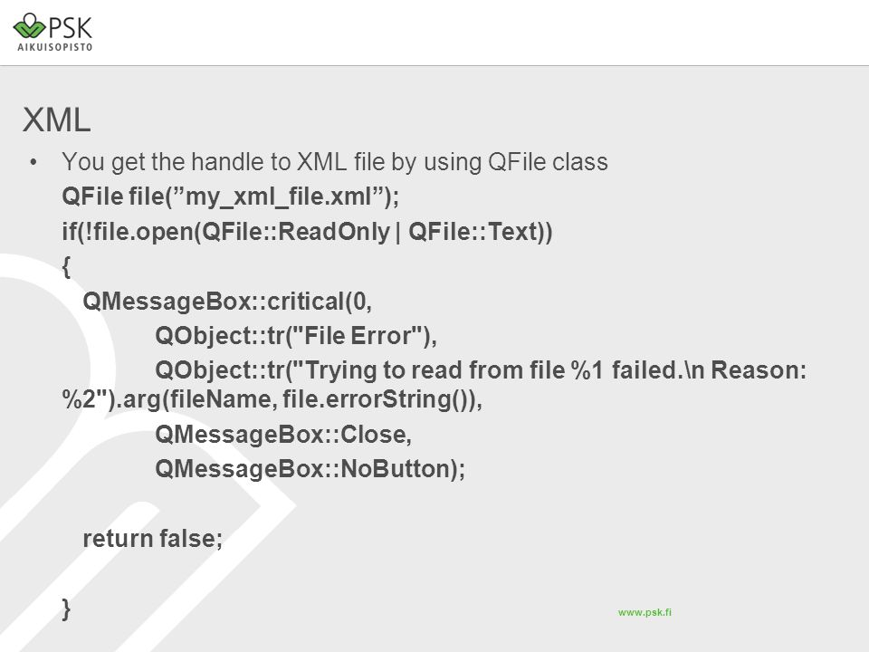 www.psk.fi XML You get the handle to XML file by using QFile class QFile file( my_xml_file.xml ); if(!file.open(QFile::ReadOnly | QFile::Text)) { QMessageBox::critical(0, QObject::tr( File Error ), QObject::tr( Trying to read from file %1 failed.\n Reason: %2 ).arg(fileName, file.errorString()), QMessageBox::Close, QMessageBox::NoButton); return false; }