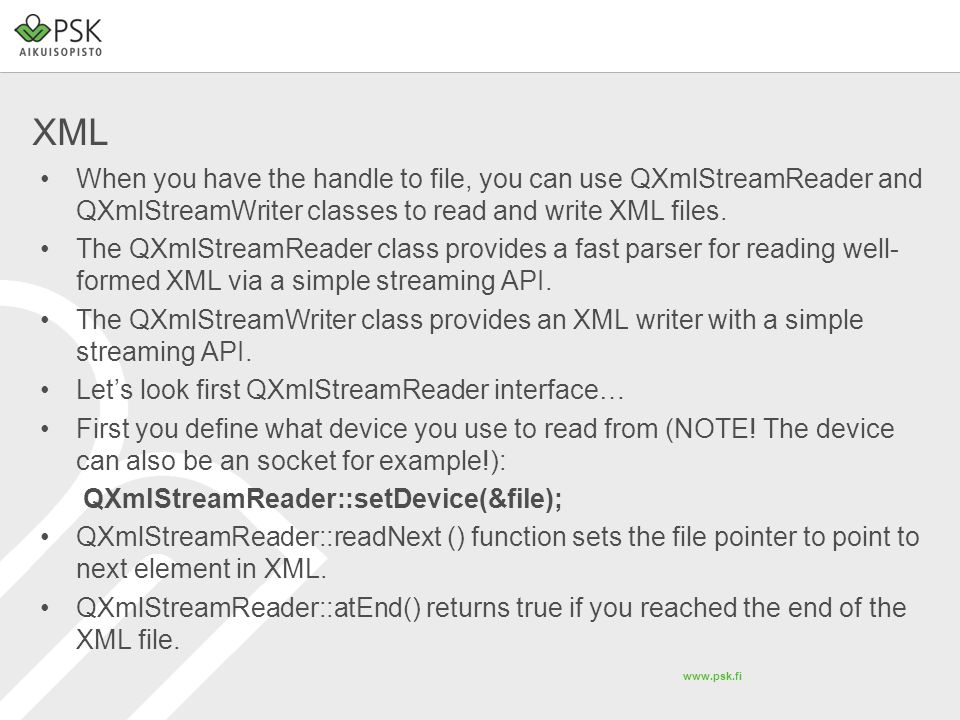 www.psk.fi XML When you have the handle to file, you can use QXmlStreamReader and QXmlStreamWriter classes to read and write XML files. The QXmlStream