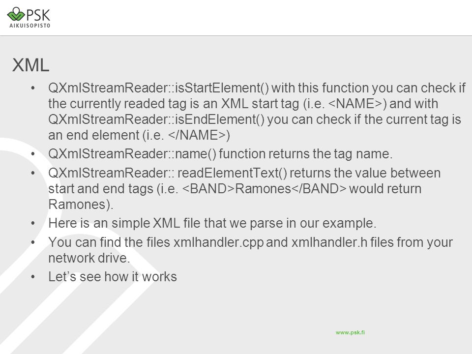www.psk.fi XML QXmlStreamReader::isStartElement() with this function you can check if the currently readed tag is an XML start tag (i.e. ) and with QX
