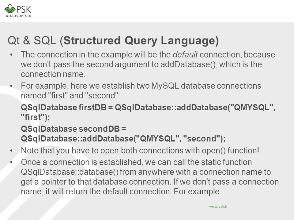 www.psk.fi Qt & SQL (Structured Query Language) The connection in the example will be the default connection, because we don't pass the second argumen