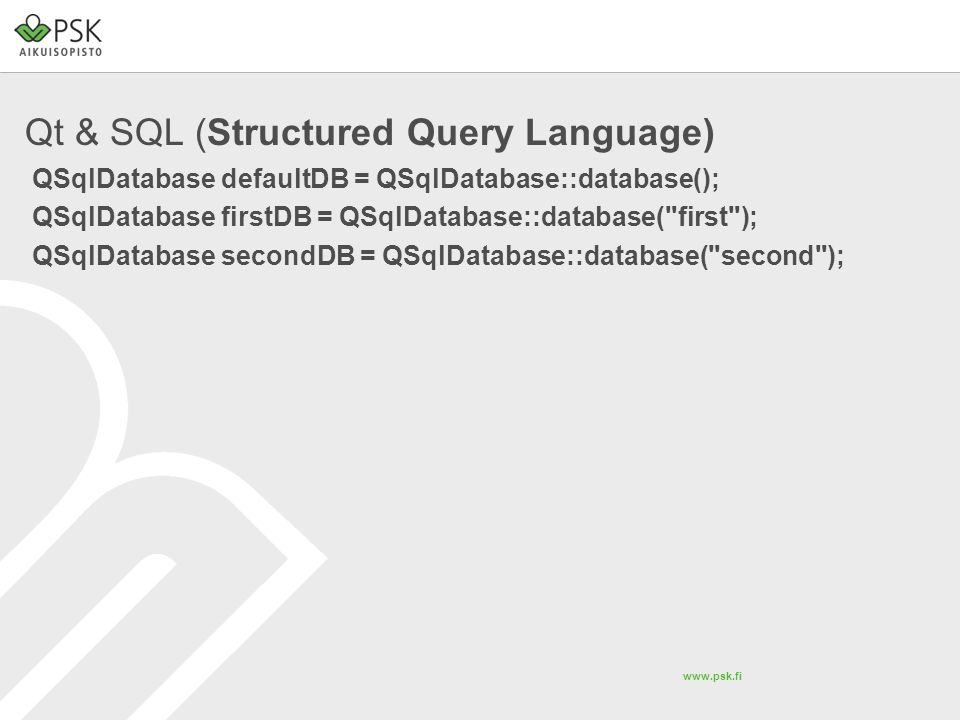 www.psk.fi Qt & SQL (Structured Query Language) QSqlDatabase defaultDB = QSqlDatabase::database(); QSqlDatabase firstDB = QSqlDatabase::database( first ); QSqlDatabase secondDB = QSqlDatabase::database( second );