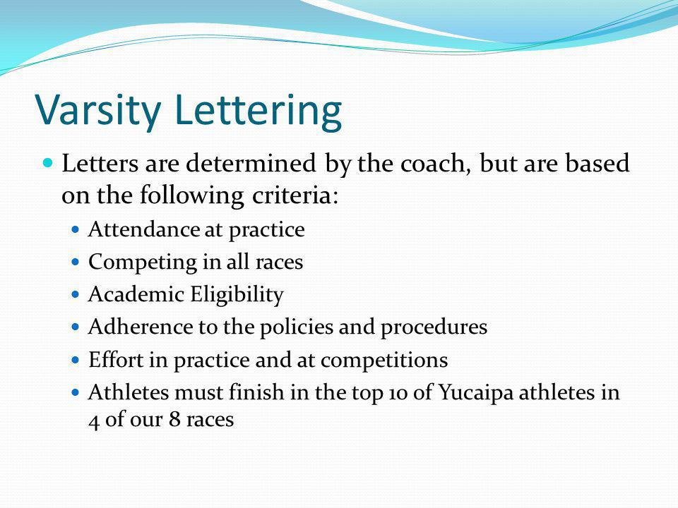 Varsity Lettering Letters are determined by the coach, but are based on the following criteria: Attendance at practice Competing in all races Academic Eligibility Adherence to the policies and procedures Effort in practice and at competitions Athletes must finish in the top 10 of Yucaipa athletes in 4 of our 8 races