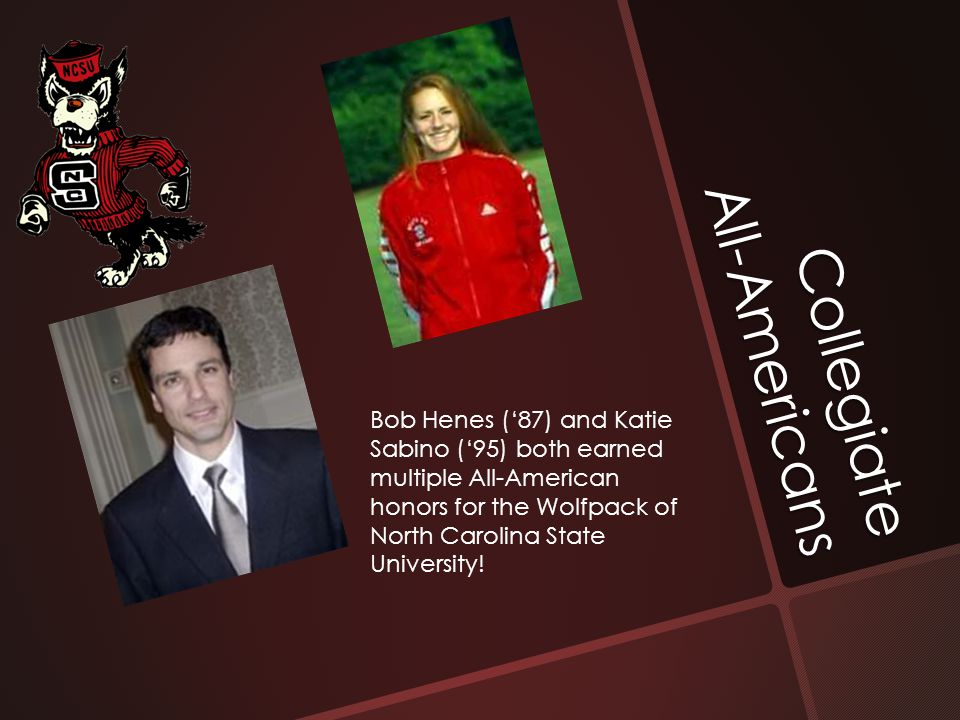 Collegiate All-Americans Bob Henes ('87) and Katie Sabino ('95) both earned multiple All-American honors for the Wolfpack of North Carolina State Univ