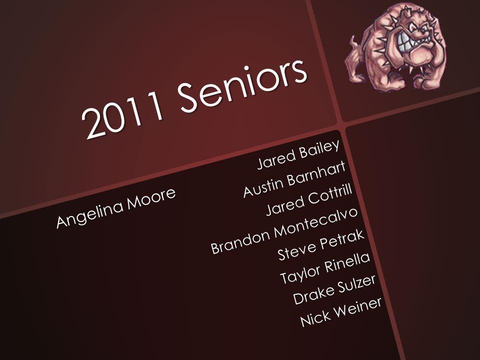2011 Seniors Angelina Moore Jared Bailey Austin Barnhart Jared Cottrill Brandon Montecalvo Steve Petrak Taylor Rinella Drake Sulzer Nick Weiner