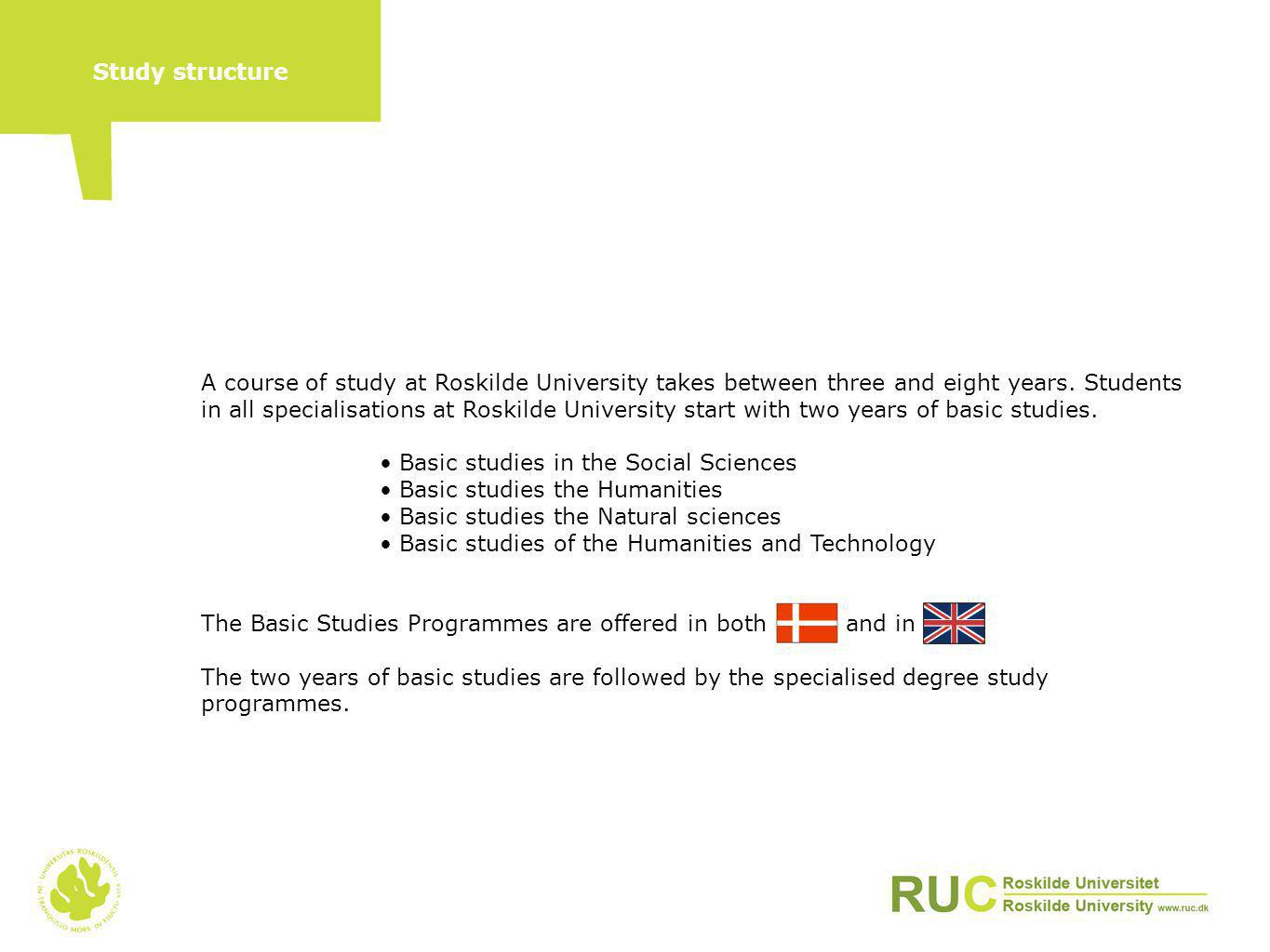 A course of study at Roskilde University takes between three and eight years. Students in all specialisations at Roskilde University start with two ye