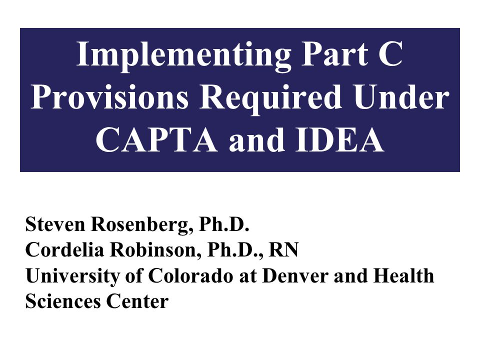 1 Implementing Part C Provisions Required Under CAPTA and IDEA Steven Rosenberg, Ph.D.