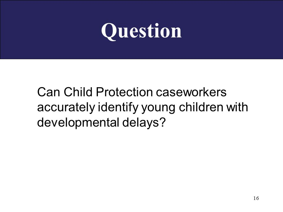 16 Question Can Child Protection caseworkers accurately identify young children with developmental delays
