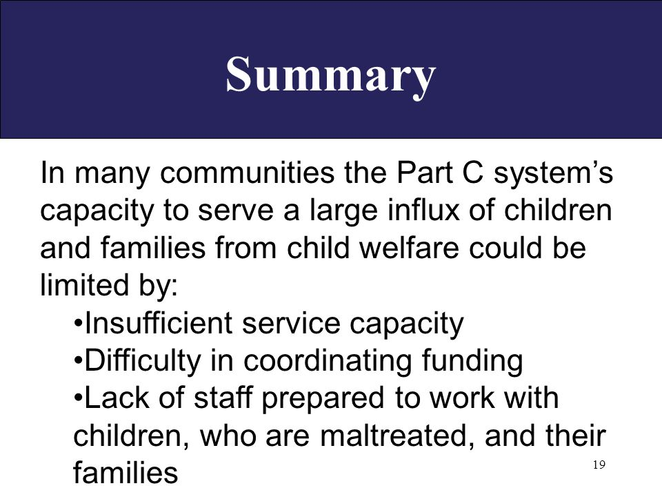 19 In many communities the Part C system's capacity to serve a large influx of children and families from child welfare could be limited by: Insufficient service capacity Difficulty in coordinating funding Lack of staff prepared to work with children, who are maltreated, and their families Summary