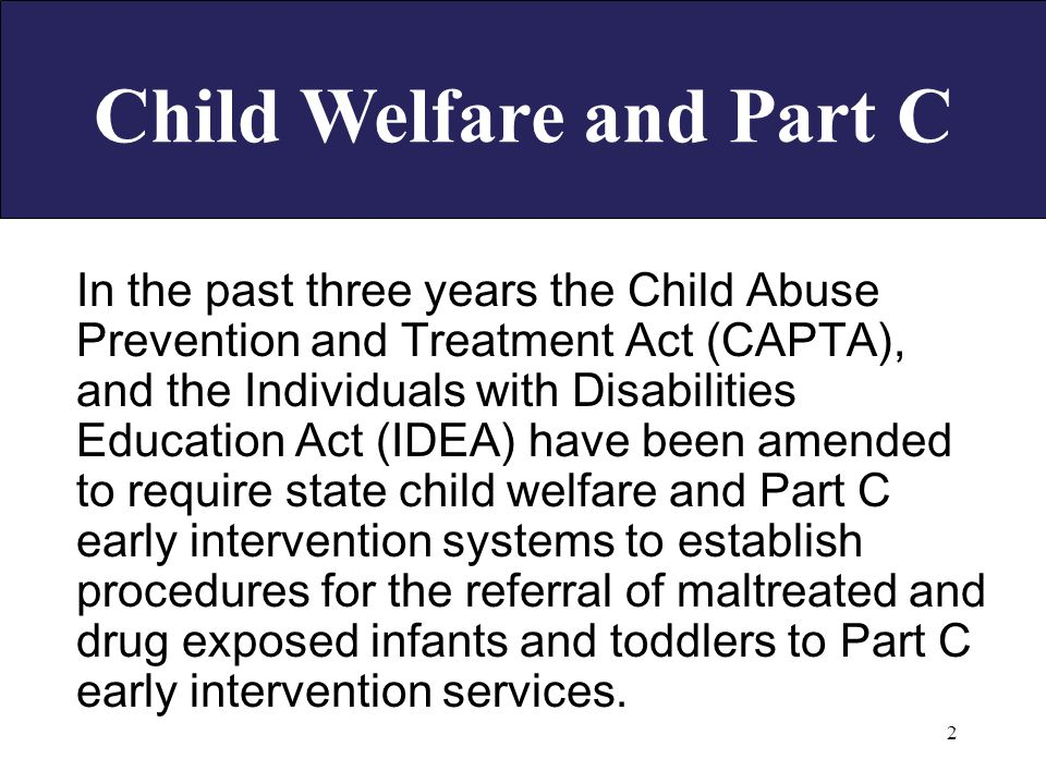 2 Child Welfare and Part C In the past three years the Child Abuse Prevention and Treatment Act (CAPTA), and the Individuals with Disabilities Education Act (IDEA) have been amended to require state child welfare and Part C early intervention systems to establish procedures for the referral of maltreated and drug exposed infants and toddlers to Part C early intervention services.